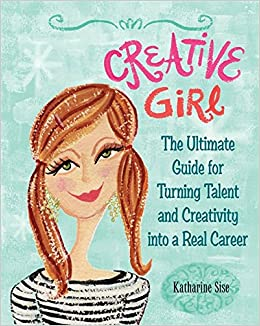 Creative Girl: The Ultimate Guide for Turning Talent and Creativity