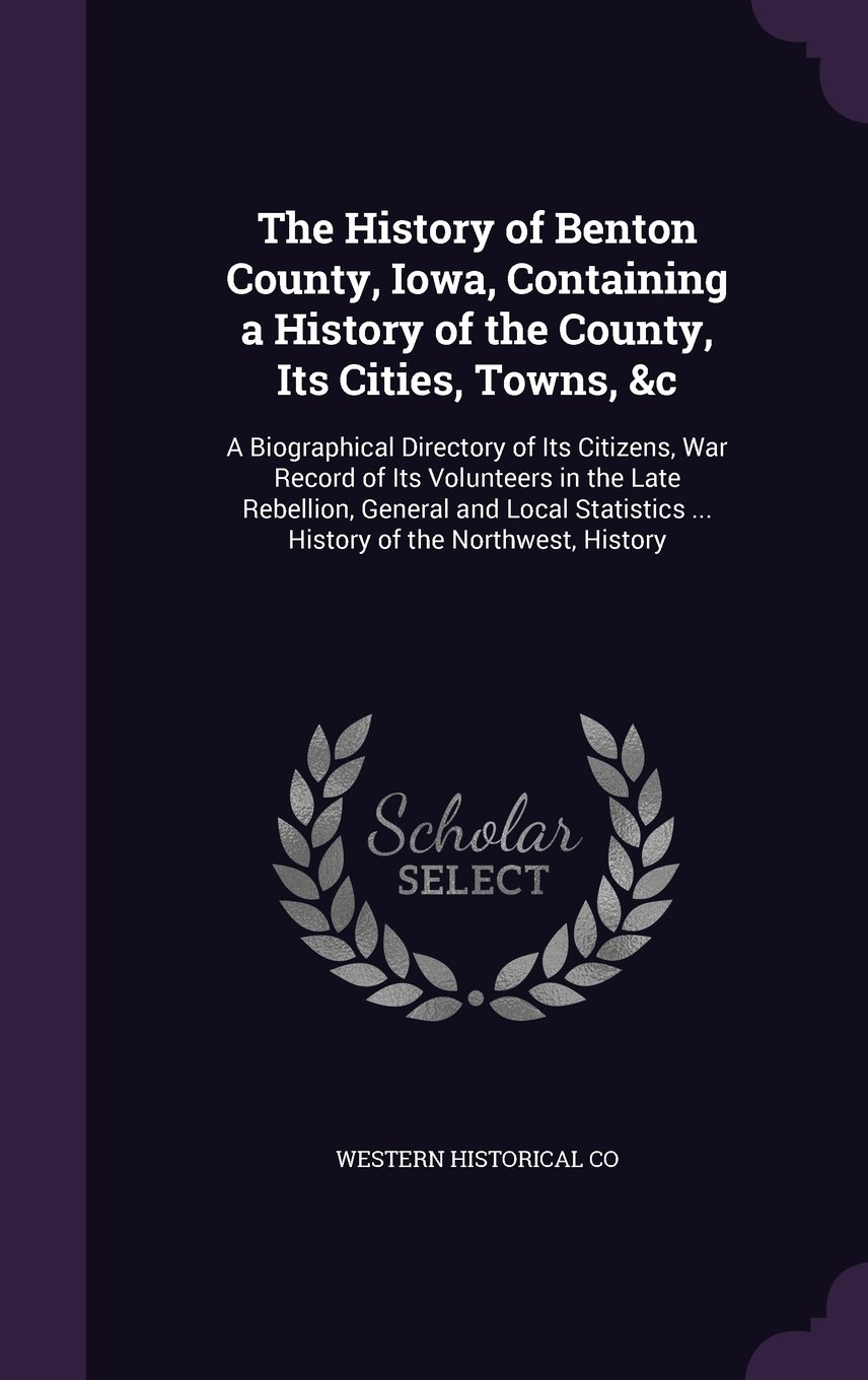 Read Online The History of Benton County, Iowa, Containing a History of the County, Its Cities, Towns, &C: A Biographical Directory of Its Citizens, War Record of ... ... History of the Northwest, History PDF
