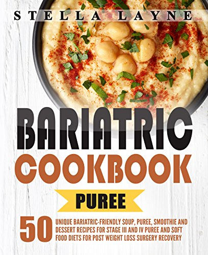 Bariatric Cookbook : PUREE - 50 Unique Bariatric-Friendly Soup, Puree, Smoothie and Dessert recipes for Stage III and IV Puree and Soft Food Diets for Post Weight Loss Surgery Recovery