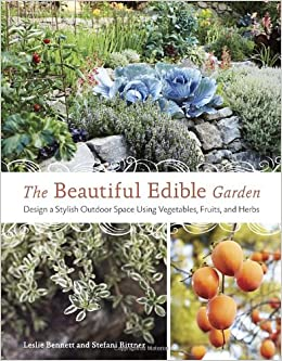 the beautiful edible garden design a stylish outdoor space using vegetables fruits and herbs leslie bennett stefani bittner 9781607742333 amazoncom