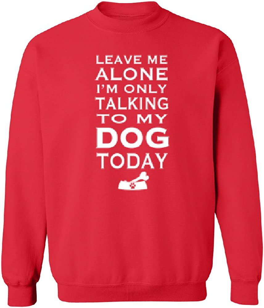 Leave Me Alone Im Talking to My Dog Today Unisex Crewneck Funny Dog Sweater