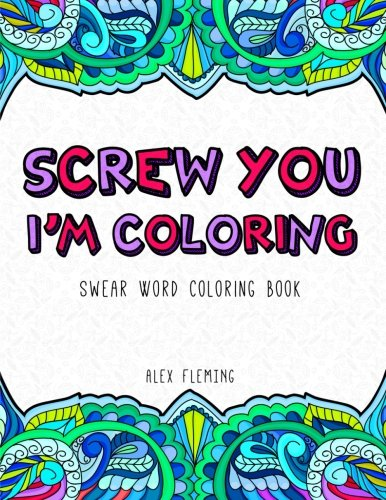 Screw You, I'm Coloring: Swear Word Coloring Book