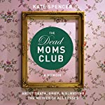The Dead Moms Club: A Memoir About Death, Grief, and Surviving the Mother of All Losses | Kate Spencer