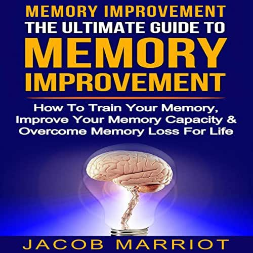 Memory Improvement: The Ultimate Guide to Memory Improvement: How to Train Your Memory, Improve Your Memory Capacity and Overcome Memory Loss for Life