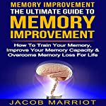 Memory Improvement: The Ultimate Guide to Memory Improvement: How to Train Your Memory, Improve Your Memory Capacity and Overcome Memory Loss for Life | Jacob Marriot