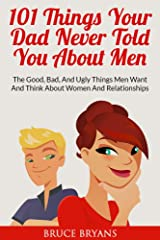 101 Things Your Dad Never Told You About Men: The Good, Bad, and Ugly Things Men Want and Think About Women and Relationships Kindle Edition