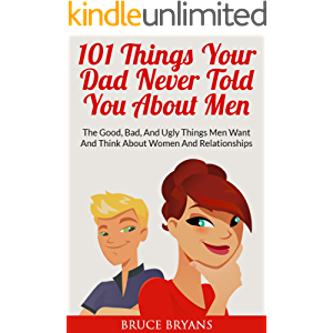 101 Things Your Dad Never Told You About Men: The Good, Bad, and Ugly Things Men Want and Think About Women and…