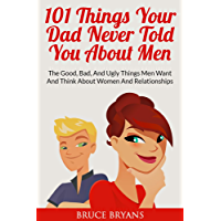 101 Things Your Dad Never Told You About Men: The Good, Bad, and Ugly Things Men Want and Think About Women and Relationships (English Edition)