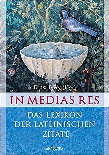 In Medias Res Das Lexikon Der Lateinischen Zitate  Zitate Mit Ubersetzung Und Quellenangabe Amazon De Ernst Bury Bucher