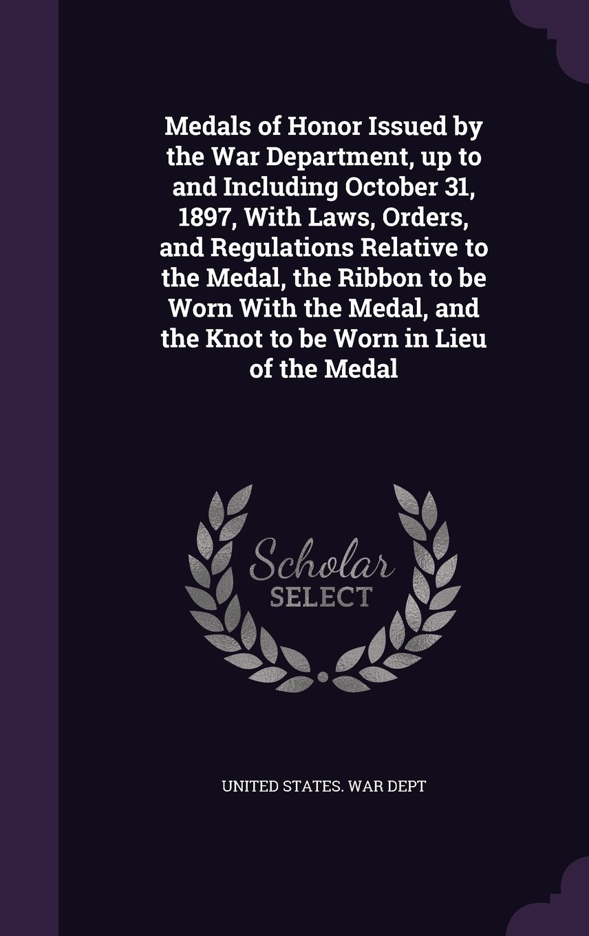 Download Medals of Honor Issued by the War Department, up to and Including October 31, 1897, With Laws, Orders, and Regulations Relative to the Medal, the ... and the Knot to be Worn in Lieu of the Medal pdf