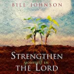 Strengthen Yourself in the Lord: How to Release the Hidden Power of God in Your Life | Bill Johnson