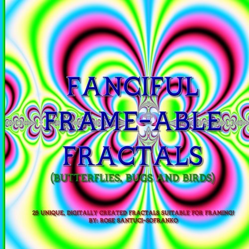 Download Fanciful Frame-able Fractals!: Butterflies, Bugs and Birds! (Volume 1) pdf