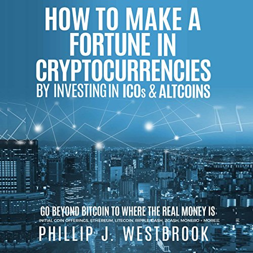 How to Make a Fortune in Cryptocurrencies by Investing in ICO's & Altcoins: Go Beyond Bitcoin to Where the Real Money Is: Initial Coin Offerings, Ethereum, Litecoin, Ripple, Dash, Zcash, Monero + More