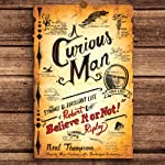 A Curious Man: The Strange and Brilliant Life of Robert 'Believe It or Not!' Ripley | Neal Thompson