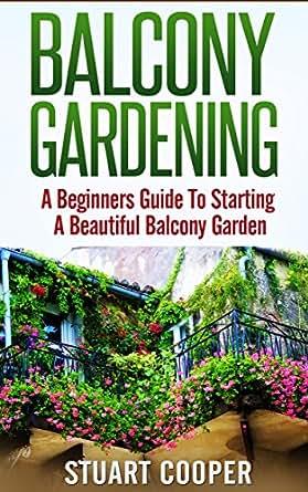Balcony Gardening: A Beginners Guide To Starting A Beautiful Balcony Garden  (beginners Guide To Gardening, Beginners Balcony Gardening, Urban Farming.  ...