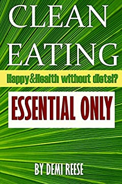 CLEAN EATING: ESSENTIAL ONLY: Discover the Secrets to Health, Beautiful Body,  Youth and Longevity!