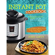 Instant Pot Cookbook: Over 100 Instant Pot Recipes For The Everyday Home | Simple and Delicious Electric Pressure Cooker Recipes Made For Your Instant ... Pot Electric Pressure Cooker Cookbook)