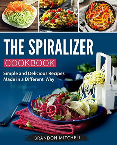 The Spiralizer Cookbook: Quick and Delicious Spiralizer Recipes Made Simple by [Mitchell, Brandon]