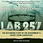 Lab 257: The Disturbing Story of the Government's Secret Germ Laboratory | Michael Christopher Carroll