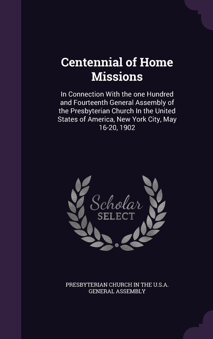 Download Centennial of Home Missions: In Connection with the One Hundred and Fourteenth General Assembly of the Presbyterian Church in the United States of America, New York City, May 16-20, 1902 ebook