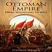 The Ottoman Empire: From Beginning to End Audiobook by Stephan Weaver Narrated by Erich Bailey