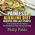 Painless Alkaline Diet Recipes for Lazy People: 50 Surprisingly Simple Alkaline Diet Recipes Even Your Lazy Ass Can Make Audiobook by Phillip Pablo Narrated by Robert Stetson