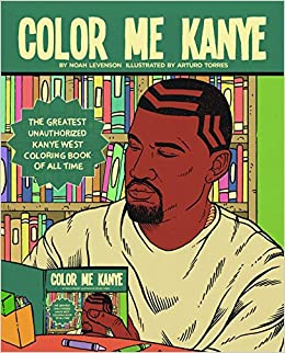color me kanye the greatest unauthorized kanye west coloring book of all time noah levenson arturo torres 9781944713249 amazoncom books