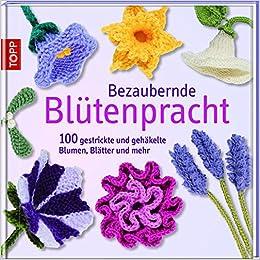 Bezaubernde Blütenpracht 100 Gestrickte Und Gehäkelte Blumen
