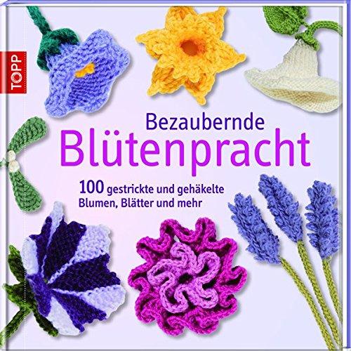 Bezaubernde Blütenpracht: 100 gestrickte und gehäkelte Blumen ...