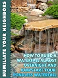 How To Build A Waterfall Almost Overnight And Jumpstart Your Pondless Waterfall (Humiliate Your Neighbors Book 3)