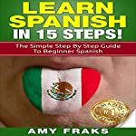 Learn Spanish in 15 Steps!: The Simple Step by Step Guide to Beginner Spanish | Amy Fraks