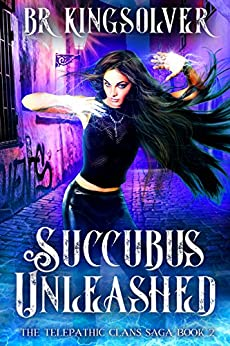 Succubus Unleashed: An Urban Fantasy (The Telepathic Clans Saga Book 2) by [Kingsolver, BR]