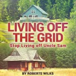 Living Off the Grid: Stop Living Off Uncle Sam | Roberts Wilks