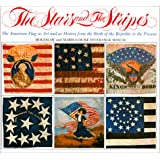 The Stars and the Stripes: The American Flag as Art and as History from the Birth of the Republic to the Present