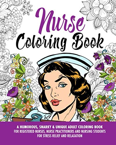 Nurse Coloring Book: A Humorous, Snarky & Unique Adult Coloring Book for Registered Nurses, Nurse Practitioners and Nursing Students for Stress Relief and Relaxation