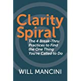 Clarity Spiral: The 4 Break-Thru Practices to Find the One Thing You're Called to Do