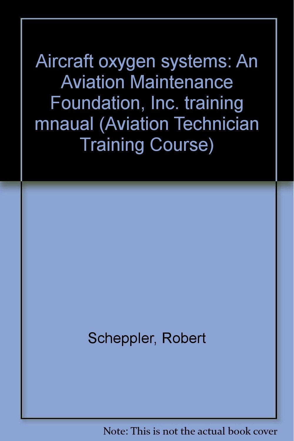 Aircraft oxygen systems: An Aviation Maintenance Foundation, Inc. training mnaual (Aviation Technician Training Course)