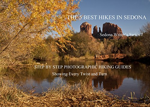 The 5 Best Hikes In Sedona: Step By Step Photographic guides, with maps and gps coordinates (Sedona Writer Book 7)