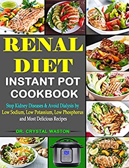 Renal Diet Instant Pot Cookbook Stop Kidney Diseases Avoid Dialysis By Low Sodium Low Potassium Low Phosphorus And Most Delicious Recipes