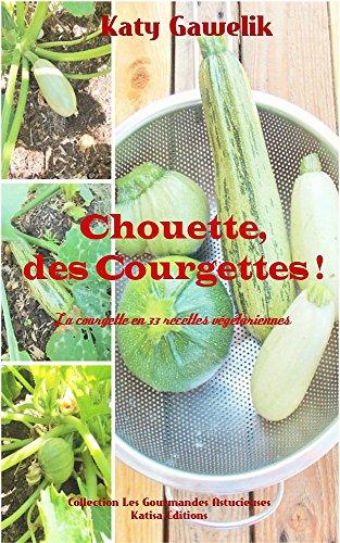 Chouette, des Courgettes ! - La courgette en 33 recettes végétariennes (Collection Les Gourmandes Astucieuses t. 4) (French Edition)