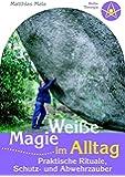 Weiße Magie im Alltag: Praktische Rituale, Schutz- und Abwehrzauber