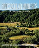 Spectacular Wineries of Sonoma County: A Captivating Tour of Established, Estate and Boutique Wineries (Spectacular Wineries series)