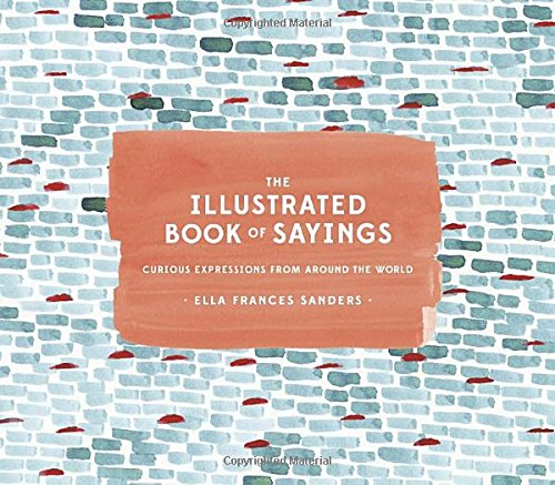The Illustrated Book of Sayings: Curious Expressions from Around the World [Ella Frances Sanders] (Tapa Dura)