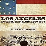 Los Angeles in Civil War Days, 1860-1865 | John W. Robinson