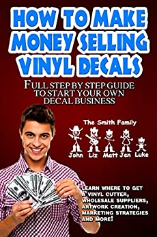 How To Make Money Selling Decals: Full Step By Step Guide to Start Your Own Decal Business by [JC Printings]