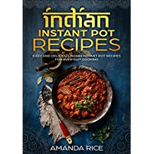 Indian Instant Pot Recipes: Easy and Delicious Indian Instant Pot Recipes for Everyday Cooking