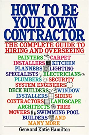 How To Be Your Own Contractor: The Complete Guide To Hiring And