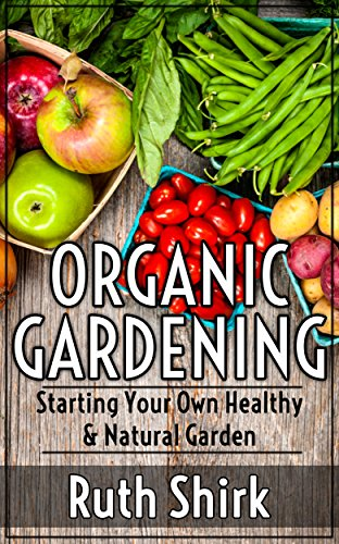 Organic Gardening: Starting Your Own Healthy & Natural Garden