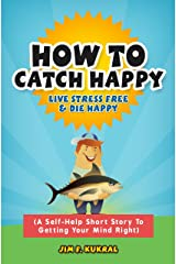 How To Catch Happy: Live Stress Free & Die Happy Kindle Edition
