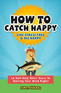 How To Catch Happy - Live Stress Free & Die Happy (A Self-Help Short Story To Getting Your Mind Right Book 1)